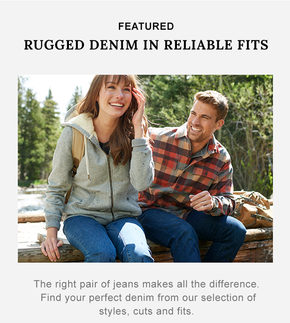 Rugged Denim in Reliable Fits The right pair of jeans makes all the difference. Find your perfect denim from our selection of styles, cuts and fits.