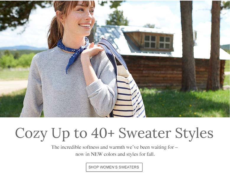 Cozy Up to 40+ Sweater Styles The incredible softness and warmth we've been waiting for – now in NEW colors and styles for fall.