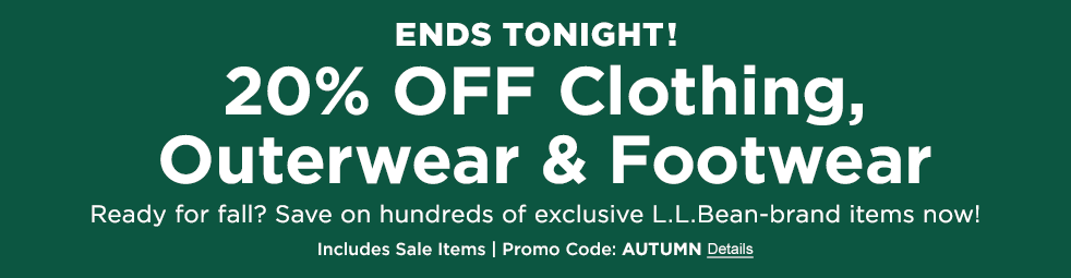 ENDS TONIGHT 20% Off Clothing, Outerwear & Footwear Ready for Fall? Save on Hundreds of exclusive L.L.Bean-brand Items now! Includes Sale Items Promo Code: AUTUMN Details