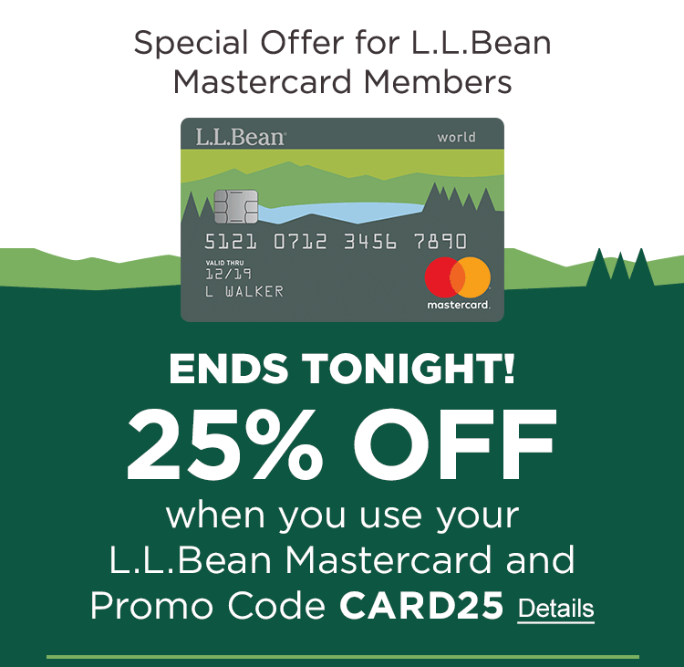 Special Offer for L.L.Bean Mastercard Members. Ends Tonight! 25% Off Your Order when you use your L.L.Bean Mastercard and promo code CARD25. Details.