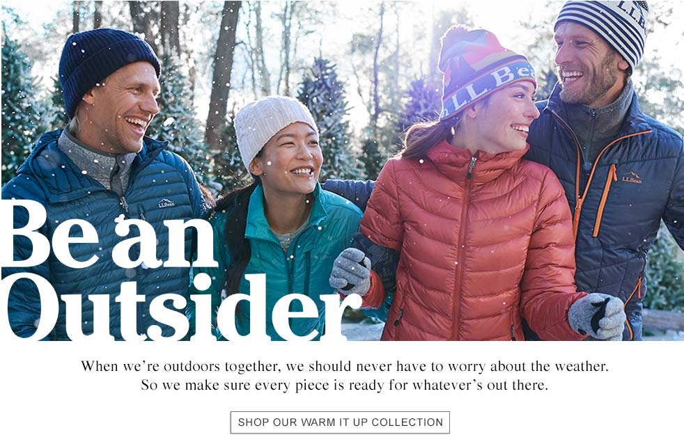 BE AN OUTSIDER When we're outdoors together, we should never have to worry about the weather. So we make sure every piece is ready for whatever's out there.