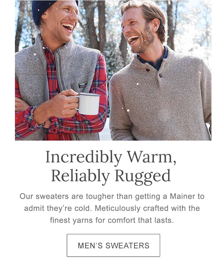 Incredibly Warm. Reliably Rugged. Our sweaters are tougher than getting a Mainer to admit they're cold. Meticulously crafted with the finest yarns for comfort that lasts.