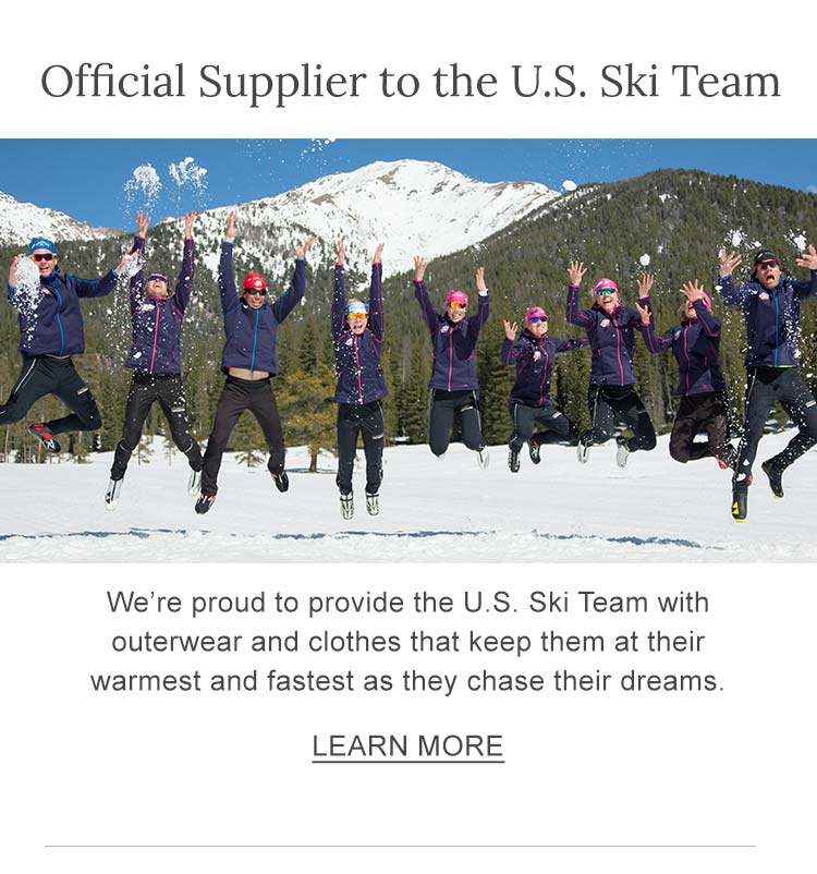Official Supplier to the U.S. Ski Team We're proud to provide the U.S. Ski Team with outerwear and clothes that keep them at their warmest and fastest as they chase their dreams.