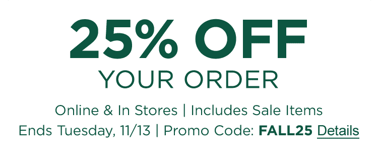 25% OFF Your Order Online & In Stores Includes Sale Items| Ends Tuesday, 11/13 Promo Code: FALL25