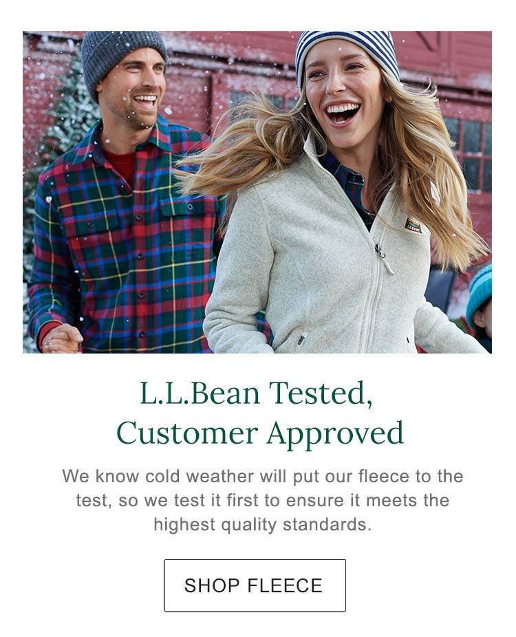 L.L.Bean Tested, Customer Approved. We know cold weather will put our fleece to the test, so we test it first to ensure it meets the highest quality standards.