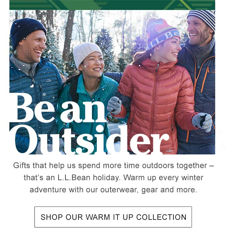 Be an Outsider Gifts that help us spend more time outdoors together - that's an L.L.Bean holiday. Warm up every winter adventure with our outerwear, gear and more.