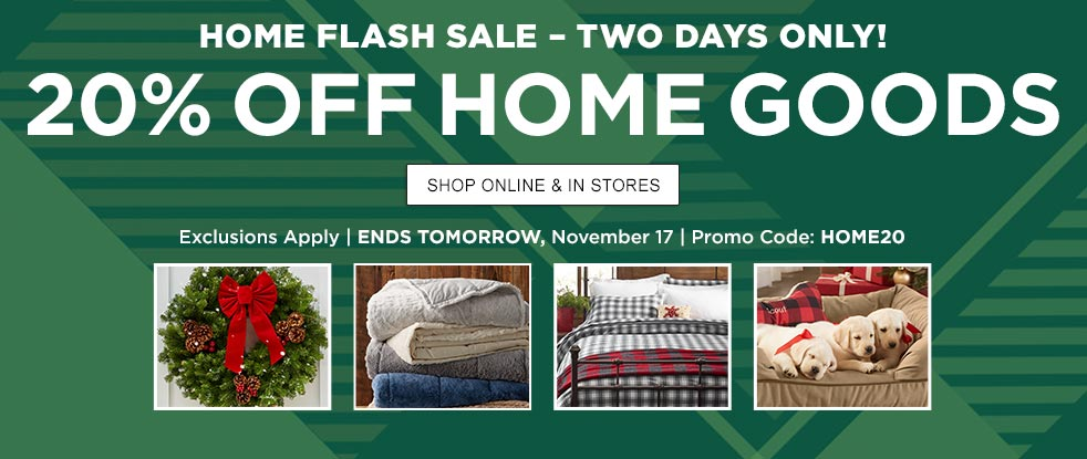 Home Flash Sale – Two Days Only! 20% Off Home Goods Exclusions Apply | ENDS TOMORROW, November 17 | Use Promo Code: HOME20
