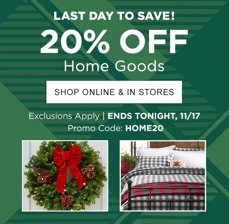 Last Day to Save! 20% Off Home Goods Exclusions Apply | ENDS TONIGHT, November 17 | Use Promo Code: HOME20