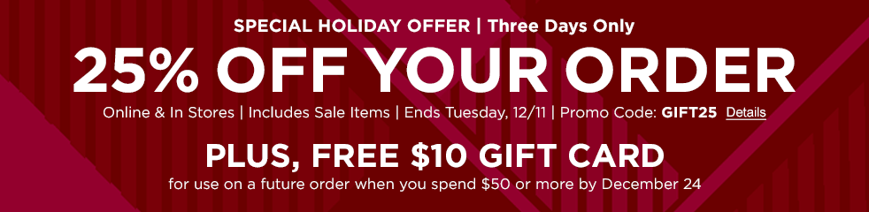 SPECIAL HOLIDAY OFFER: 25% OFF YOUR ORDER Online & In Stores | Ends Tuesday, December 11 | Promo Code: GIFT25 PLUS, FREE $10 GIFT CARD For use on a future order when you spend $50 or more by December 24