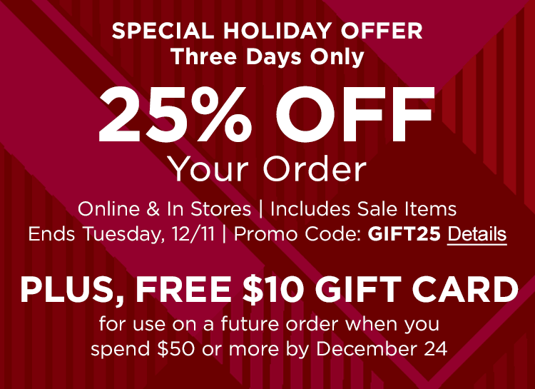 SPECIAL HOLIDAY OFFER | Three Days Only 25% OFF Your Order Online & In Stores | Includes Sale Items | Ends Tuesday, 12/11 | Promo Code: GIFT25 PLUS, FREE $10 GIFT CARD For use on a future order when you spend $50 or more by December 24
