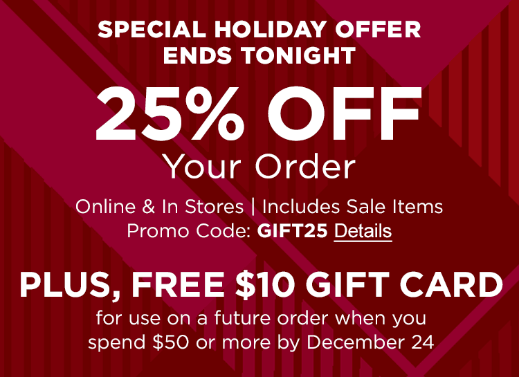 SPECIAL HOLIDAY OFFER | ENDS TONIGHT 25% OFF Your Order Online & In Stores | Includes Sale Items | Promo Code: GIFT25 PLUS, FREE $10 GIFT CARD For use on a future order when you spend $50 or more by December 24