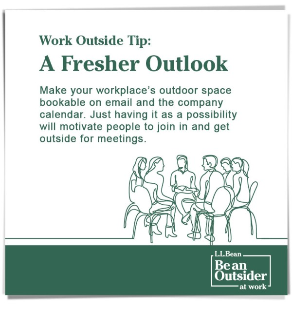 Work Outside Tip: A Fresher Outlook. Make outdoor space bookable on the company calendar. This will motivate people get outside for meetings.