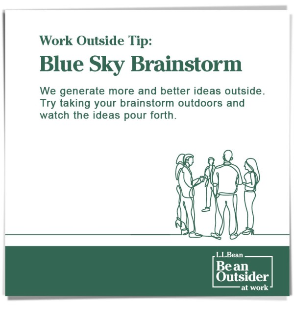 Work Outside Tip: Blue Sky Brainstorm. We generate more and better ideas outside. Try taking your brainstorm outdoors and watch the ideas pour forth.