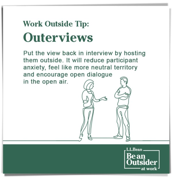 Work Outside Tip: Outerviews. Put the view back in interview by hosting them outside. Reduces anxiety and encourages open dialogue in the open air.