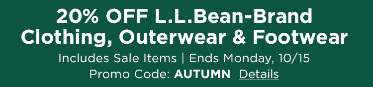 20% OFF L.L.Bean Brand Clothing, Outerwear & Footwear Includes Sale items. Ends Monday, 10/15. Promo Code: AUTUMN.