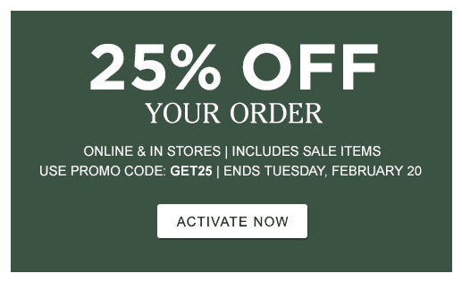 25% Off Your Order. Online and In Stores. Includes Sale Items. Use Promo Code: GET25. Ends Tuesday, February 20.