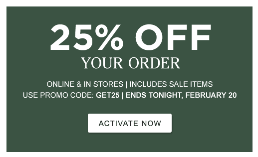 25% Off Your Order. Online and In Stores. Includes Sale Items. Use Promo Code: GET25. Ends Tonight, February 20.