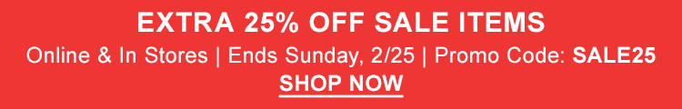 Extra 25% Off Sale Items. Online and In Stores. Ends Sunday, 2/25. Promo Code: SALE25.
