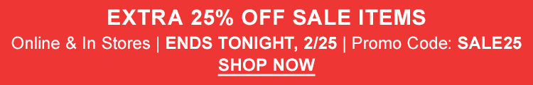 Extra 25% Off Sale Items. Online and In Stores. Ends Tonight, 2/25. Promo Code: SALE25.