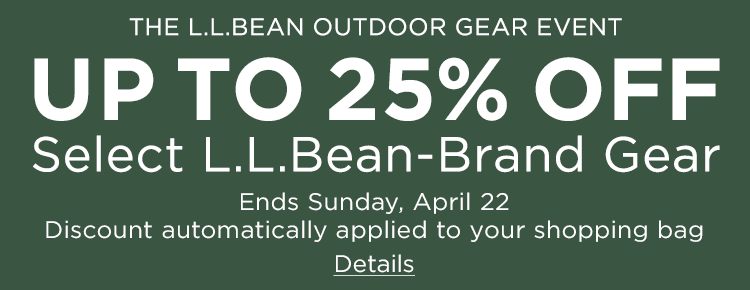 The L.L.Bean Outdoor Gear Event. Up to 25% Off Select L.L.Bean-Brand Gear Ends Sunday, April 22