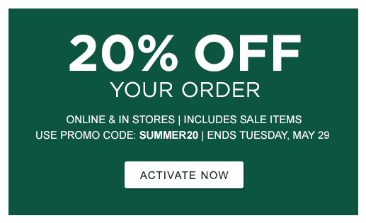20% Off Your Order. Online and In Stores. Includes sale items. Promo Code: SUMMER20. Ends Tuesday, May 29.