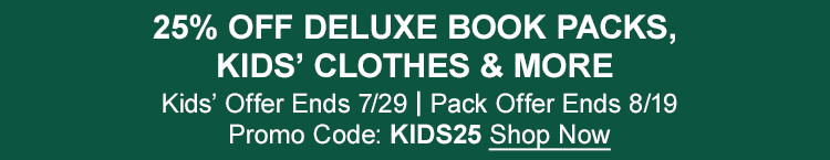 25% OFF DELUXE BOOK PACKS, KIDS' CLOTHES & MORE. Kids' Offer Ends 7/2.| Pack Offer Ends 8/19.| Promo Code: KIDS25
