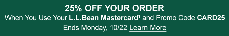 25% OFF YOUR ORDER when you use your L.L.Bean Mastercard1 and promo code CARD25 Offer ends Monday, 10/22