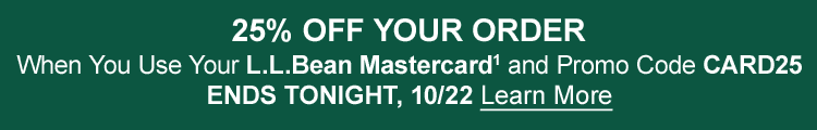 25% OFF YOUR ORDER when you use your L.L.Bean Mastercard1 and promo code CARD25 OFFER ENDS TONIGHT, 10/22