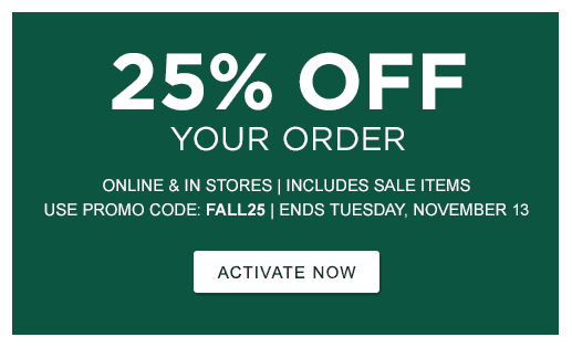25% OFF Your Order. Online & In Stores | Includes Sale Items | Use Promo Code: FALL25. ENDS TUESDAY, NOVEMBER 13