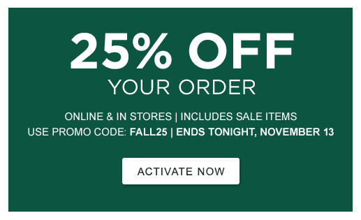 25% OFF Your Order. Online & In Stores | Includes Sale Items | Use Promo Code: FALL25. ENDS TONIGHT, NOVEMBER 13