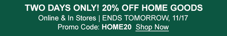 Two Days Only! 20% Off Home Goods Shop Online & In Stores Exclusions Apply | ENDS TOMORROW, 11/17 | Promo Code: HOME20