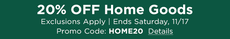 20% Off Home Goods Exclusions Apply | ENDS Saturday,11/17| Promo Code: HOME20