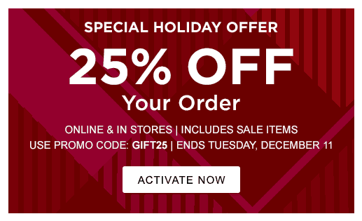 SPECIAL HOLIDAY OFFER. 25% OFF YOUR ORDER. ONLINE & IN STORES | INCLUDES SALE ITEMS. USE PROMO CODE: GIFT25 | ENDS TUESDAY, DECEMBER 11
