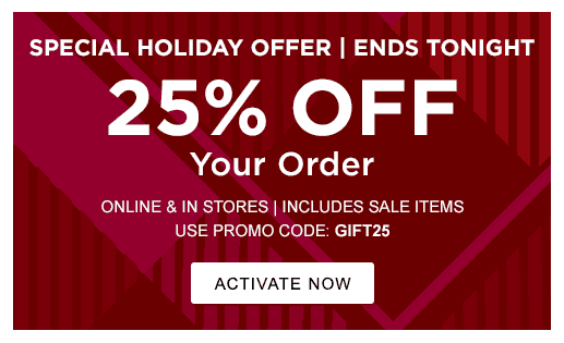 SPECIAL HOLIDAY OFFER | ENDS TONIGHT. 25% OFF YOUR ORDER. ONLINE & IN STORES | INCLUDES SALE ITEMS. USE PROMO CODE: GIFT25