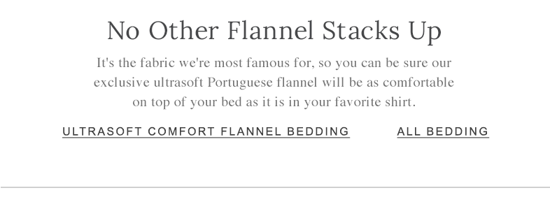 No Other Flannel Stacks Up It's the fabric we're most famous for, so you can be sure our exclusive ultrasoft Portuguese flannel will be as comfortable on top of your bed as it is in your favorite shirt.