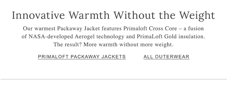 Innovative Warmth Without the Weight Our warmest Packaway Jacket features Primaloft Cross Core – a fusion of NASA-developed Aerogel technology and PrimaLoft Gold insulation. The result? More warmth without more weight.
