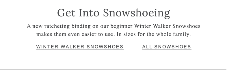 Get Into Snowshoeing A new ratcheting binding on our beginner Winter Walker Snowshoes makes them even easier to use. In sizes for the whole family.