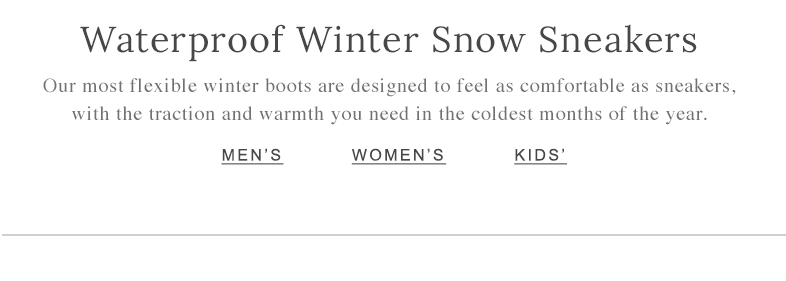Waterproof Winter Snow Sneakers Our most flexible winter boots are designed to feel as comfortable as sneakers, with the traction and warmth you need in the coldest months of the year.