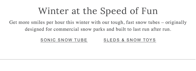 Winter at the Speed of Fun Get more smiles per hour this winter with our tough, fast snow tubes – originally designed for commercial snow parks and built to last run after run.