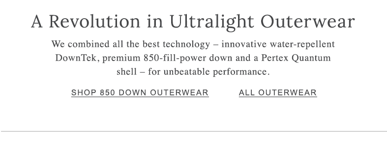 A Revolution in Ultralight Outerwear We combined all the best technology – innovative water-repellent DownTek, premium 850-fill-power down and a Pertex Quantum shell – for unbeatable performance.