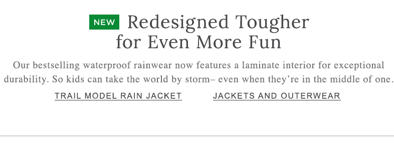 Redesigned Tougher for Even More Fun Our bestselling waterproof rainwear now features a laminate interior for exceptional durability. So kids can take the world by storm– even when they're in the middle of one.