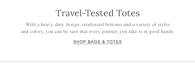Travel-Tested Totes. With a heavy-duty design, reinforced bottoms and a variety of styles and colors, you can be sure that every journey you take is in good hands.