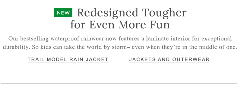 Redesigned Tougher for Even More Fun. Our bestselling waterproof rainwear now features a laminate interior for exceptional durability. So kids can take the world by storm – even when they're in the middle of one.
