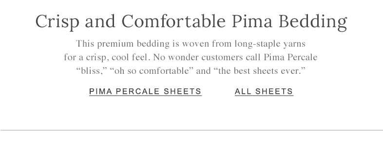 "Crisp and Comfortable Pima Bedding. This premium bedding is woven from long-staple yarns for a crisp, cool feel. No wonder customers call Pima Percale ""bliss,"" ""oh so comfortable"" and ""the best sheets ever."""