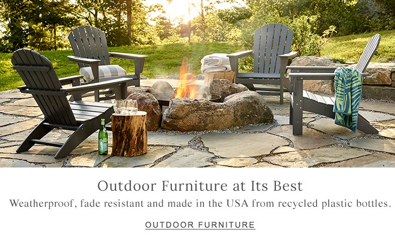 Outdoor Furniture at Its Best Weatherproof, fade resistant and made in the USA from recycled plastic bottles.
