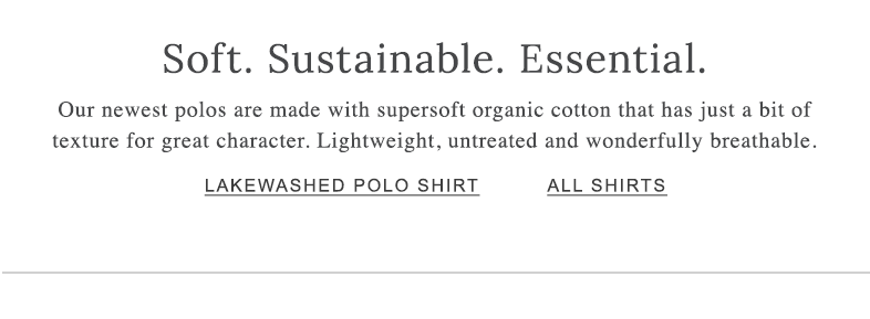 Soft. Sustainable. Essential. Our newest polos are made with supersoft organic cotton that has just a bit of texture for great character. Lightweight, untreated and wonderfully breathable.