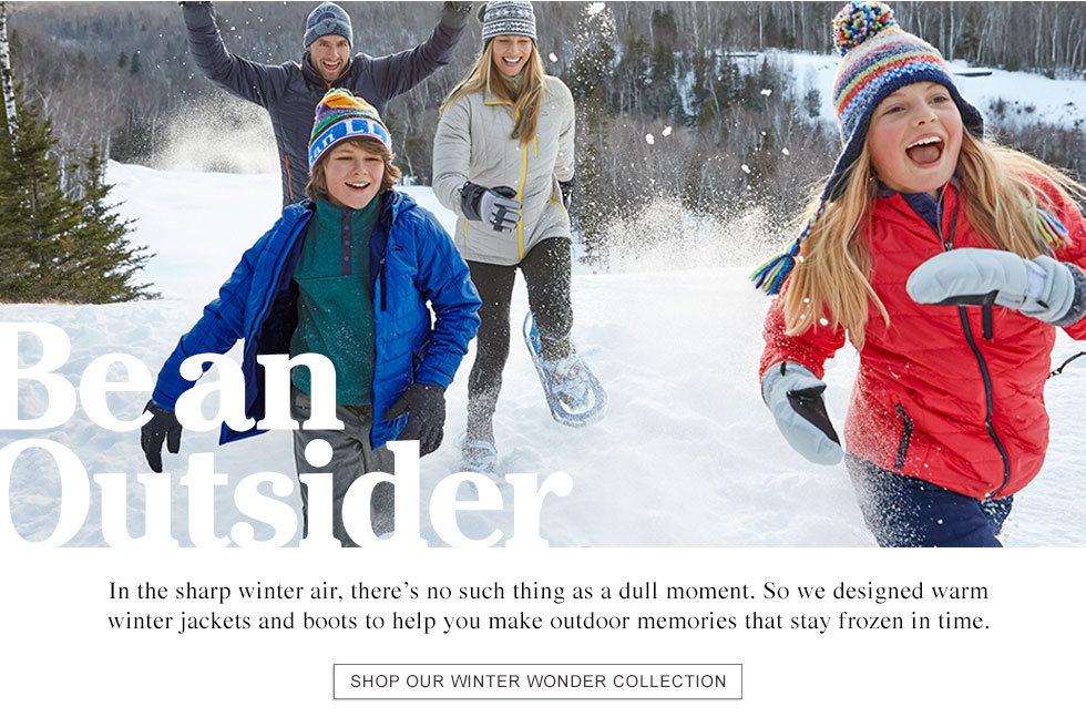 BE AN OUTSIDER In the sharp winter air, there's no such thing as a dull moment. So we designed warm winter jackets and boots to help you make outdoor memories that stay frozen in time.