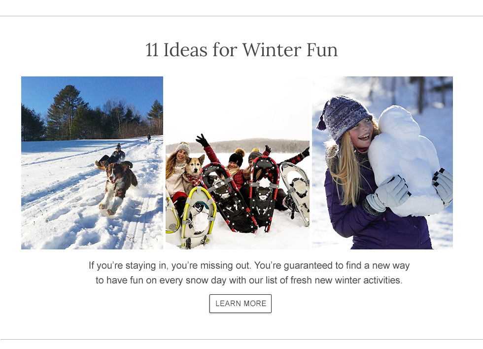 11 Ideas for Winter Fun If you're staying in, you're missing out. You're guaranteed to find a new way to have fun on every snow day with our list of fresh new winter activities.