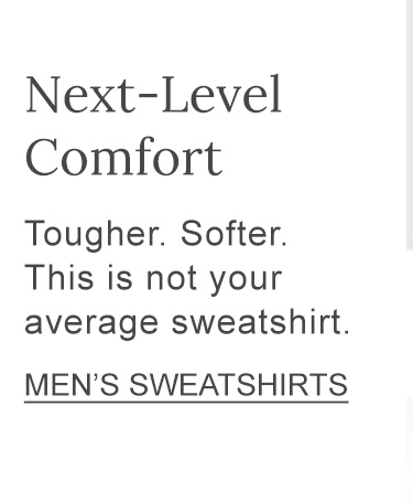 Next-Level Comfort Tougher. Softer. This is not your average sweatshirt.