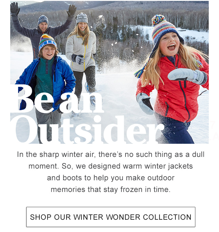 Be an Outsider In this sharp winter air, there are no dull moments. So we design gear to keep you warm, make it easy to move and create outdoor memories that are frozen in time.